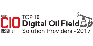 Top 10 Digital Oil Field Solution Providers - 2017
